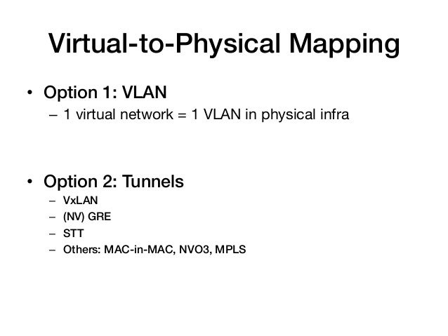 Virtual-to-Physical Mapping!• Option 1: VLAN!  – 1 virtual network = 1 VLAN in physical infra  !• Option 2: Tunnels!  –...