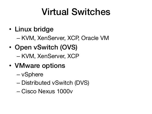 Virtual Switches!• Linux bridge!  – KVM, XenServer, XCP, Oracle VM• Open vSwitch (OVS)!  – KVM, XenServer, XCP• VMwar...