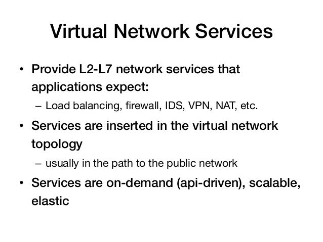 Virtual Network Services!• Provide L2-L7 network services that   applications expect:!  – Load balancing, firewall, IDS, ...