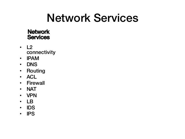Network Services!    Network    Services!• L2   connectivity!• IPAM!• DNS!• Routing!• ACL!• Firewall!• NAT!• VPN!•...