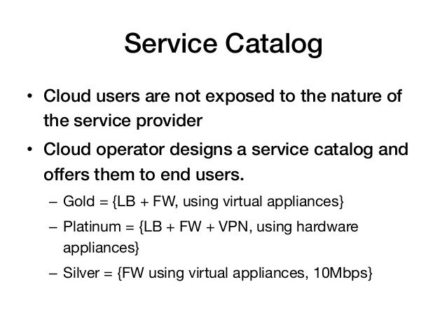Service Catalog!• Cloud users are not exposed to the nature of   the service provider!• Cloud operator designs a service...