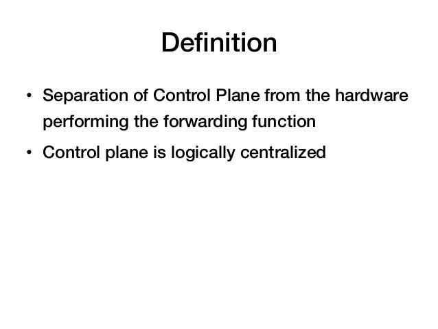 Definition!• Separation of Control Plane from the hardware  performing the forwarding function!• Control plane is logical...