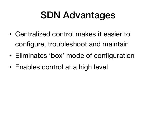 SDN Advantages!• Centralized control makes it easier to   configure, troubleshoot and maintain• Eliminates 'box' mode of ...