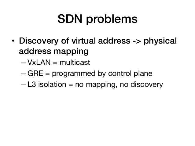 SDN problems!• Discovery of virtual address -> physical   address mapping!  – VxLAN = multicast  – GRE = programmed by ...