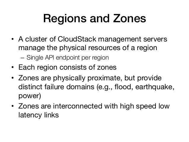 Regions and Zones!• A cluster of CloudStack management servers   manage the physical resources of a region   – Single AP...