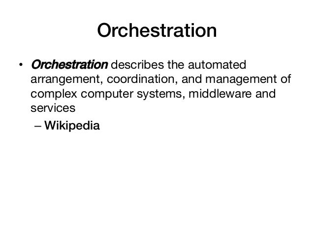 Orchestration!• Orchestration describes the automated   arrangement, coordination, and management of   complex computer s...