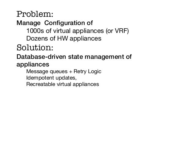 Problem:Manage Configuration of!  1000s of virtual appliances (or VRF)  Dozens of HW appliancesSolution:Database-driven sta...