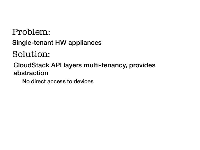 Problem:!Single-tenant HW appliances!Solution:!CloudStack API layers multi-tenancy, providesabstraction!   No direct acces...