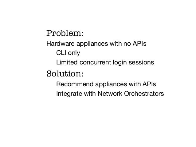 Problem:Hardware appliances with no APIs   CLI only   Limited concurrent login sessionsSolution:  Recommend appliances wit...
