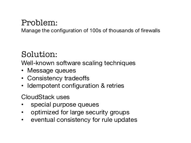 Problem:Manage the configuration of 100s of thousands of firewallsSolution:Well-known software scaling techniques• Message ...