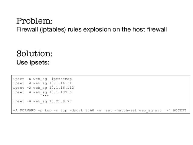 Problem: Firewall (iptables) rules explosion on the host firewall     ! Solution:! Use ipsets: !ipset   –N   web_sg iptreem...