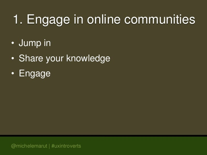 1. Engage in online communities• Jump in• Share your knowledge• Engage@michelemarut | #uxintroverts