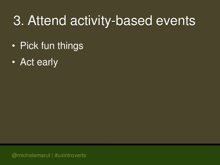 3. Attend activity-based events• Pick fun things• Act early@michelemarut | #uxintroverts