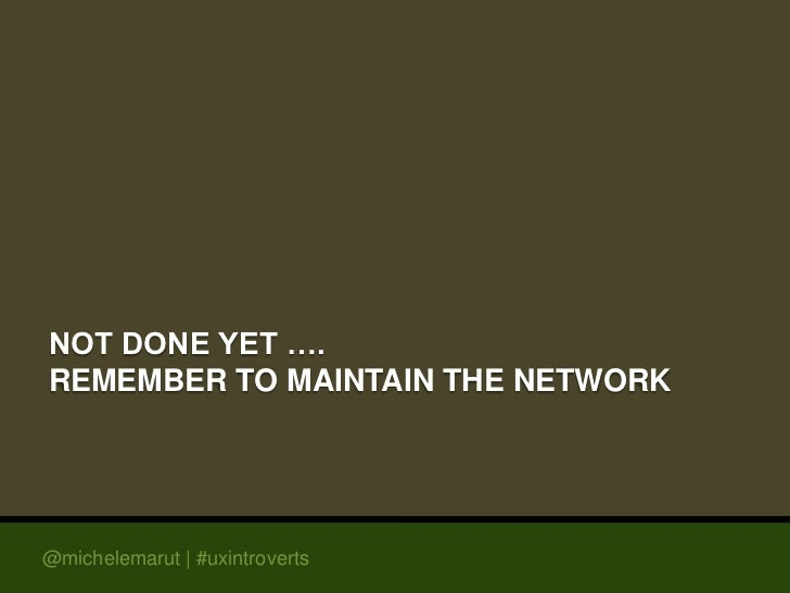 NOT DONE YET ….REMEMBER TO MAINTAIN THE NETWORK@michelemarut | #uxintroverts