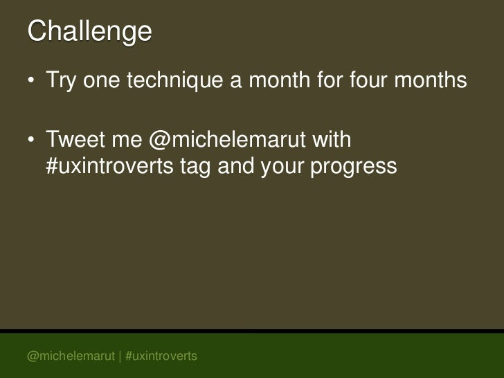 Challenge• Try one technique a month for four months• Tweet me @michelemarut with  #uxintroverts tag and your progress@mic...