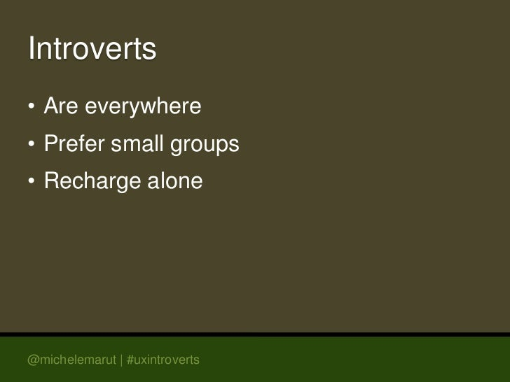 Introverts• Are everywhere• Prefer small groups• Recharge alone@michelemarut | #uxintroverts