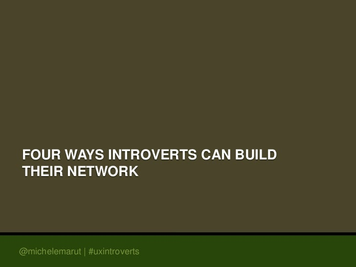 FOUR WAYS INTROVERTS CAN BUILDTHEIR NETWORK@michelemarut | #uxintroverts