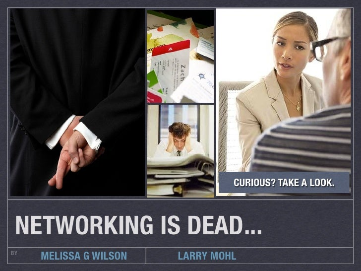 CURIOUS? TAKE A LOOK. NETWORKING IS DEAD...BY     MELISSA G WILSON   LARRY MOHL
