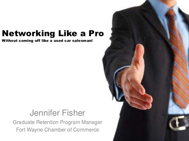 Networking Like a ProWithout coming off like a used car salesman!             Jennifer Fisher     Graduate Retention Progr...