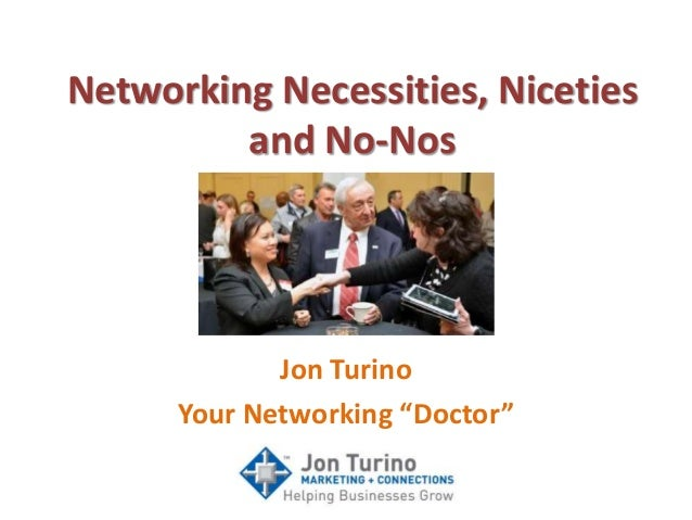"Networking Necessities, Niceties and No-Nos Jon Turino Your Networking ""Doctor"""