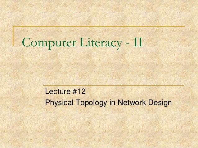Computer Literacy - II  Lecture #12 Physical Topology in Network Design