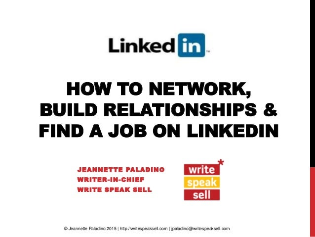 HOW TO NETWORK, BUILD RELATIONSHIPS & FIND A JOB ON LINKEDIN JEANNETTE PALADINO WRITER-IN-CHIEF WRITE SPEAK SELL © Jeannet...