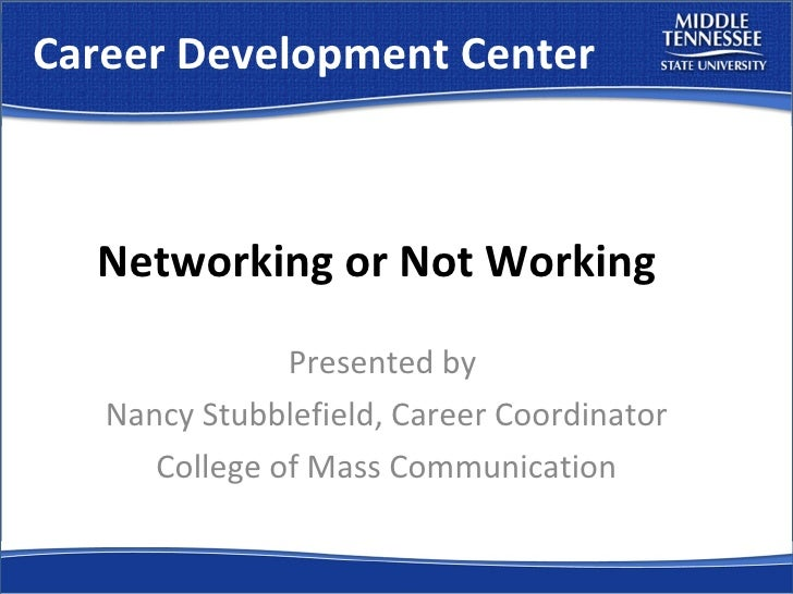Career Development Center Presented by  Nancy Stubblefield, Career Coordinator College of Mass Communication Networking or...