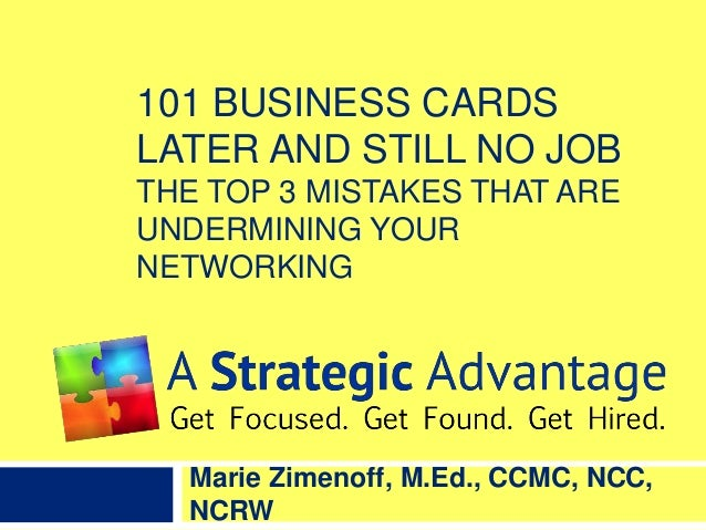 101 BUSINESS CARDS LATER AND STILL NO JOB THE TOP 3 MISTAKES THAT ARE UNDERMINING YOUR NETWORKING Marie Zimenoff, M.Ed., C...