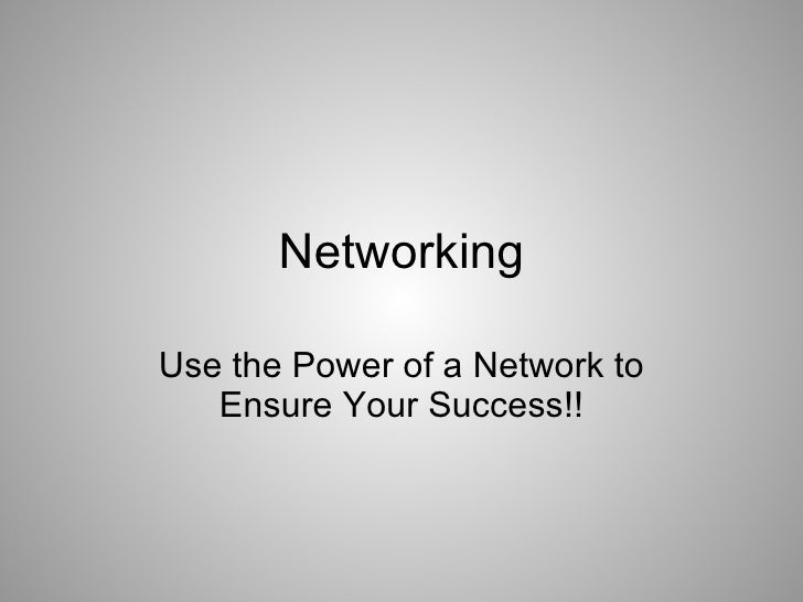 Networking  Use the Power of a Network to    Ensure Your Success!!
