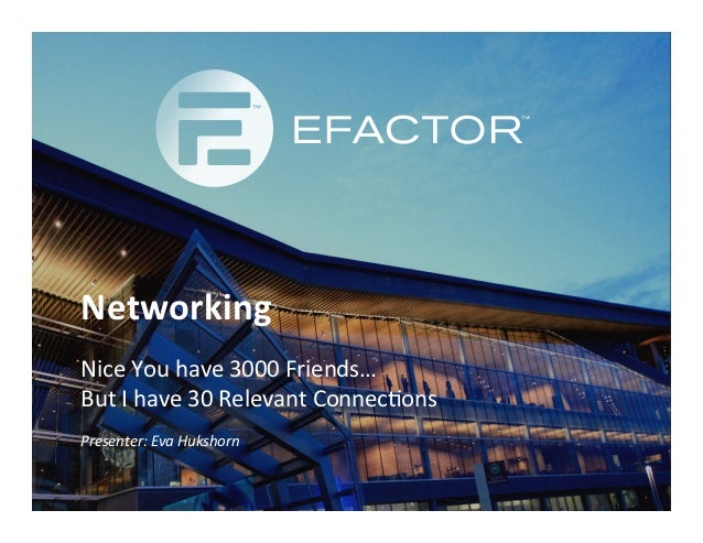 Networking	  Nice	  You	  have	  3000	  Friends…	  	  But	  I	  have	  30	  Relevant	  Connec:ons	  	  Presenter:	  Eva	  ...
