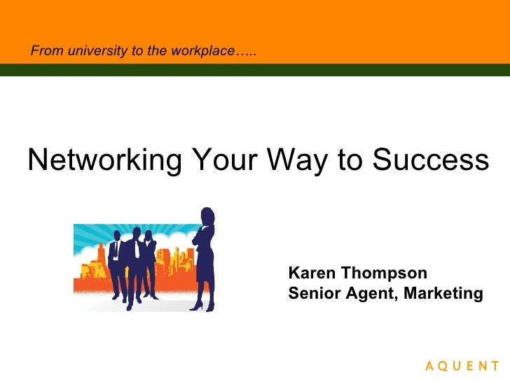 From university to the workplace….. <ul><li>Networking Your Way to Success </li></ul>Karen Thompson Senior Agent, Marketing