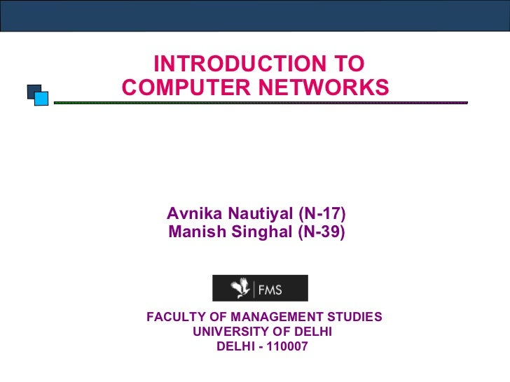 INTRODUCTION TO  COMPUTER NETWORKS Avnika Nautiyal (N-17) Manish Singhal (N-39) FACULTY OF MANAGEMENT STUDIES UNIVERSITY...
