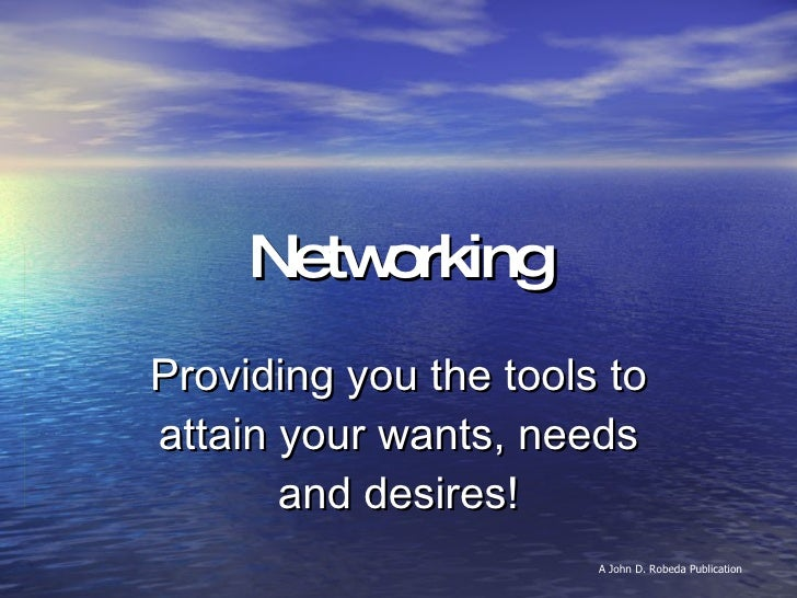 Networking Providing you the tools to attain your wants, needs and desires! A John D. Robeda Publication