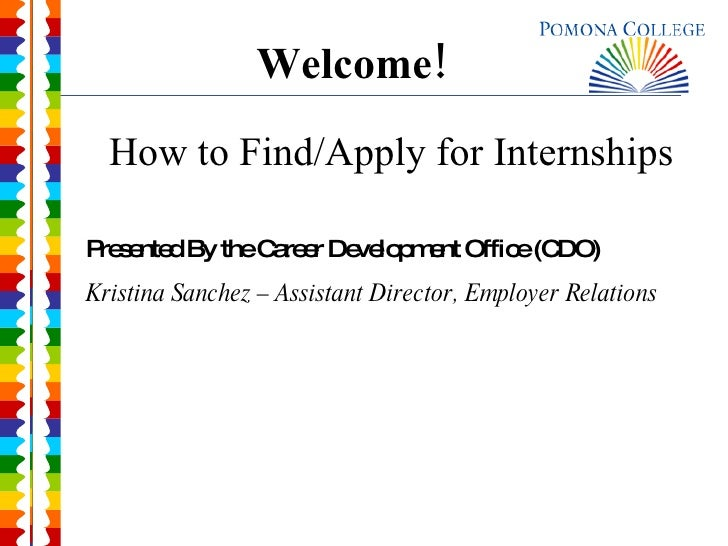 Welcome! How to Find/Apply for Internships Presented By the Career Development Office (CDO) Kristina Sanchez – Assistant D...