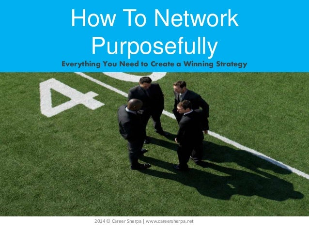 2014 © Career Sherpa   www.careersherpa.net How To Network Purposefully Everything You Need to Create a Winning Strategy