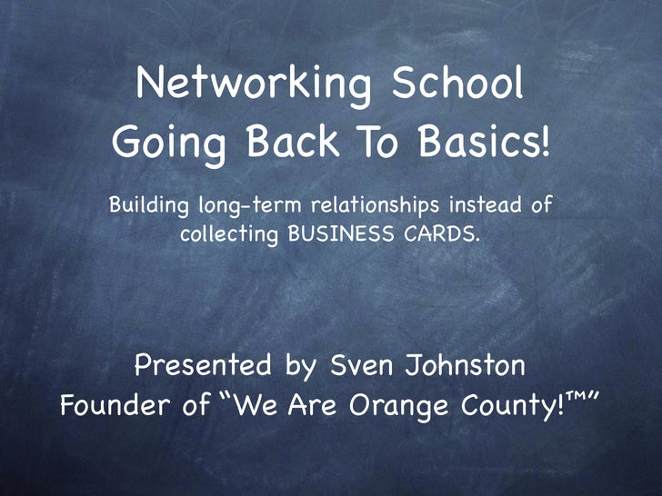 Networking School    Going Back To Basics!    Building long-term relationships instead of           collecting BUSINESS CA...