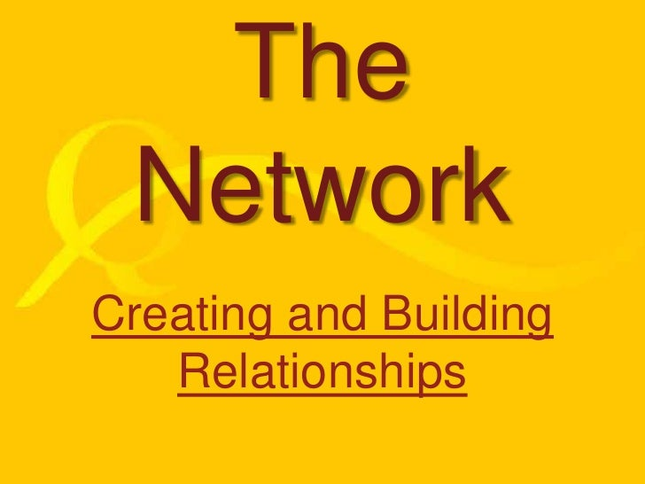 The Network<br />Creating and Building Relationships<br />