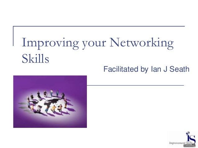 Improving your NetworkingSkills             Facilitated by Ian J Seath                                          V2