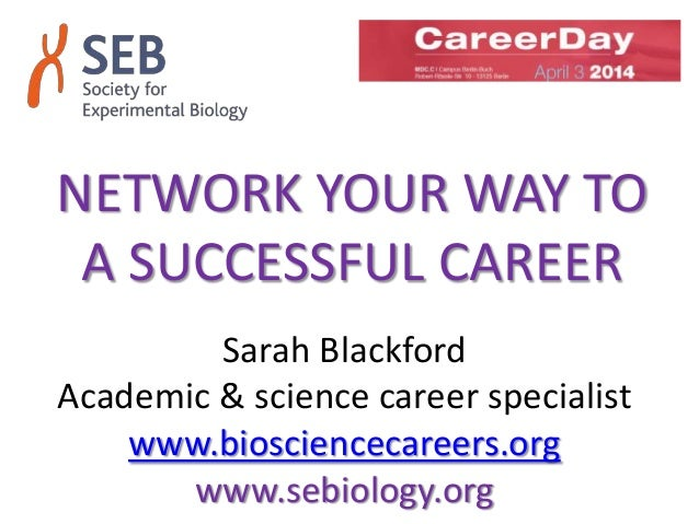 NETWORK YOUR WAY TO A SUCCESSFUL CAREER Sarah Blackford Academic & science career specialist www.biosciencecareers.org www...