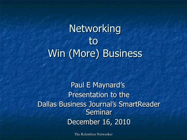 Networking to  Win (More) Business Paul E Maynard's  Presentation to the Dallas Business Journal's SmartReader Seminar Dec...