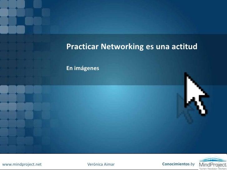 Practicar Networking es una actitud   <br />En imágenes<br />Conocimientos by<br />www.mindproject.net<br />Verónica Aimar...
