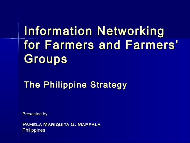 Information Networkingfor Farmers and Farmers'GroupsThe Philippine StrategyPresented by:Pamela Mariquita G. MappalaPhilipp...