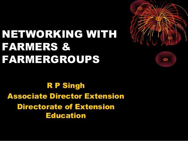 NETWORKING WITH FARMERS & FARMERGROUPS R P Singh Associate Director Extension Directorate of Extension Education