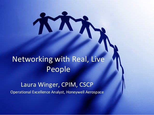 Networking with Real, Live People Laura Winger, CPIM, CSCP Operational Excellence Analyst, Honeywell Aerospace