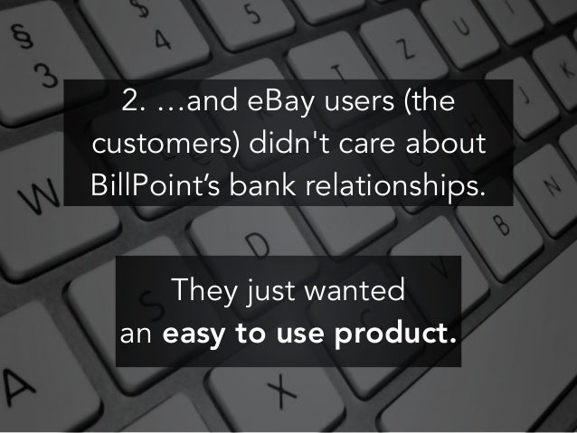 2. …and eBay users (the customers) didn't care about BillPoint's bank relationships. They just wanted an easy to use produ...
