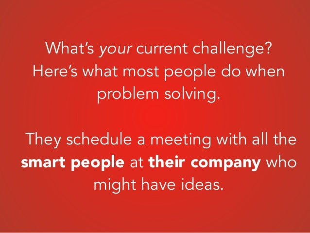 What's your current challenge? Here's what most people do when problem solving. ! They schedule a meeting with all the sma...