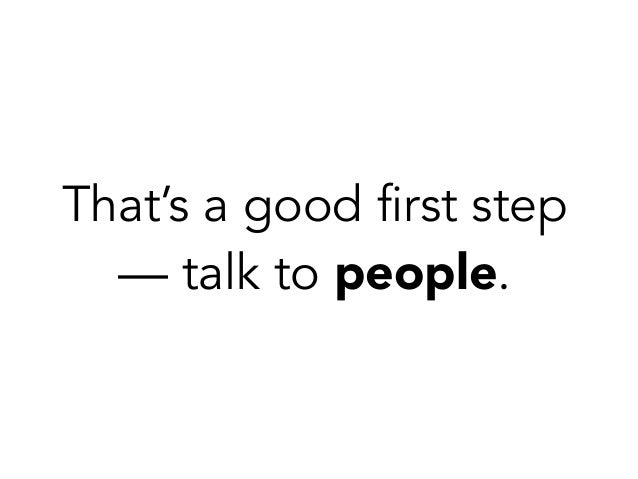 That's a good first step — talk to people.