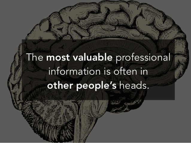 The most valuable professional information is often in other people's heads.