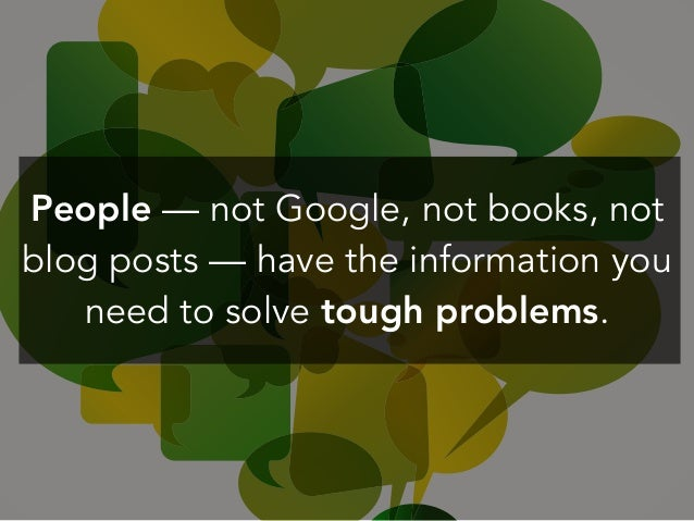 People — not Google, not books, not blog posts — have the information you need to solve tough problems.