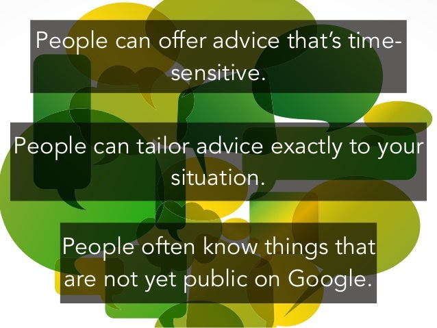 People can offer advice that's time- sensitive. ! People often know things that are not yet public on Google. People can t...